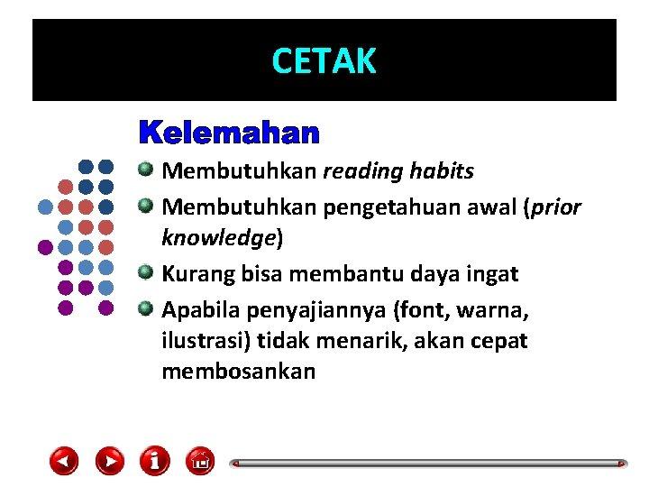 CETAK Membutuhkan reading habits Membutuhkan pengetahuan awal (prior knowledge) Kurang bisa membantu daya ingat
