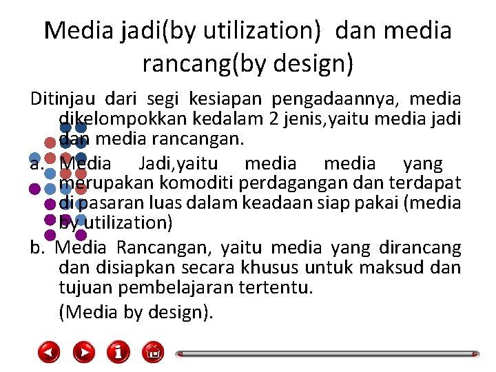 Media jadi(by utilization) dan media rancang(by design) Ditinjau dari segi kesiapan pengadaannya, media dikelompokkan