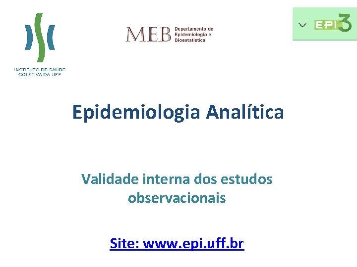 Epidemiologia Analítica Validade interna dos estudos observacionais Site: www. epi. uff. br