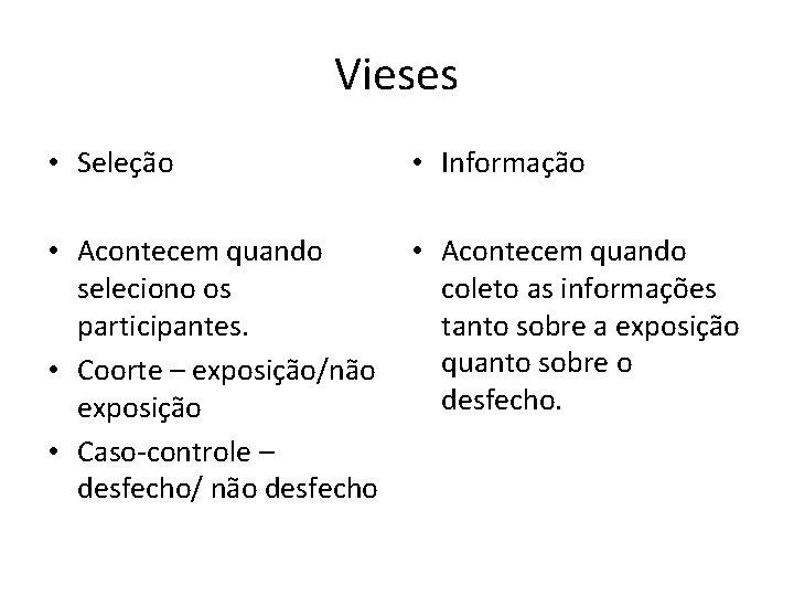 Vieses • Seleção • Informação • Acontecem quando seleciono os coleto as informações participantes.