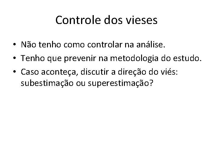 Controle dos vieses • Não tenho como controlar na análise. • Tenho que prevenir