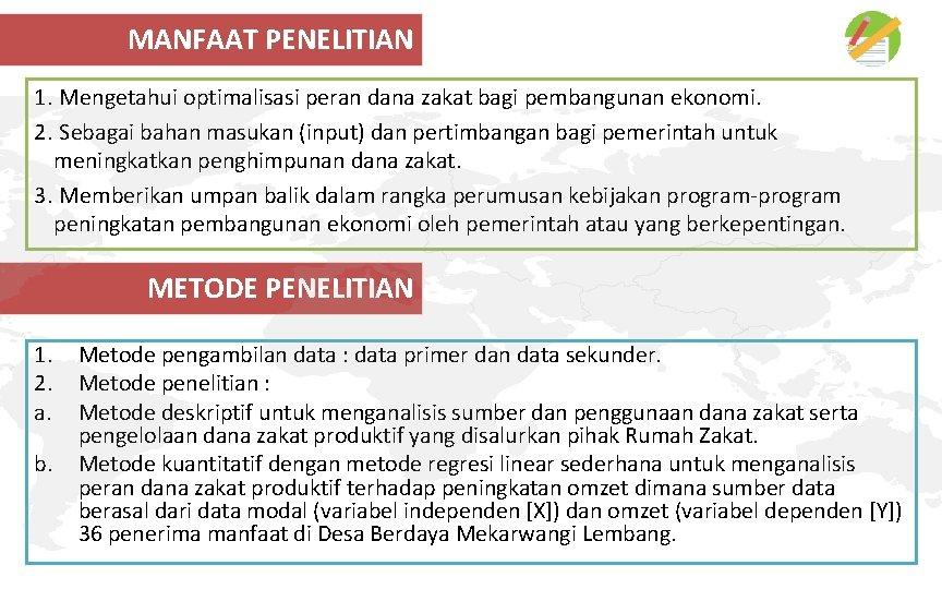 MANFAAT PENELITIAN 1. Mengetahui optimalisasi peran dana zakat bagi pembangunan ekonomi. 2. Sebagai bahan