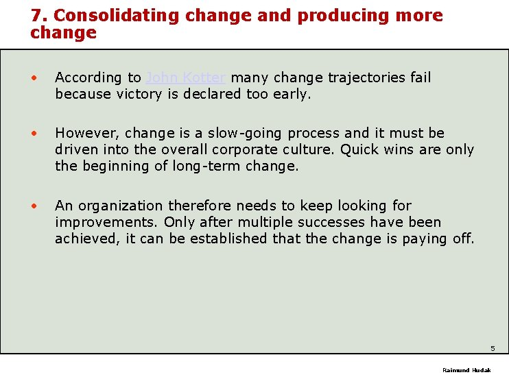 7. Consolidating change and producing more change • According to John Kotter many change