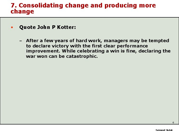7. Consolidating change and producing more change • Quote John P Kotter: – After