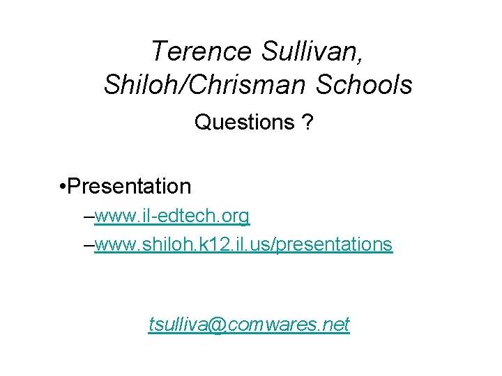 Terence Sullivan, Shiloh/Chrisman Schools Questions ? • Presentation –www. il-edtech. org –www. shiloh. k