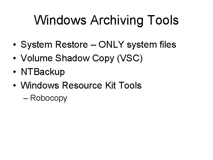 Windows Archiving Tools • • System Restore – ONLY system files Volume Shadow Copy