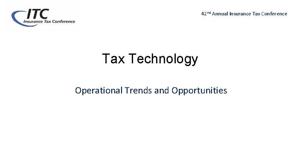 42 nd Annual Insurance Tax Conference Tax Technology Operational Trends and Opportunities
