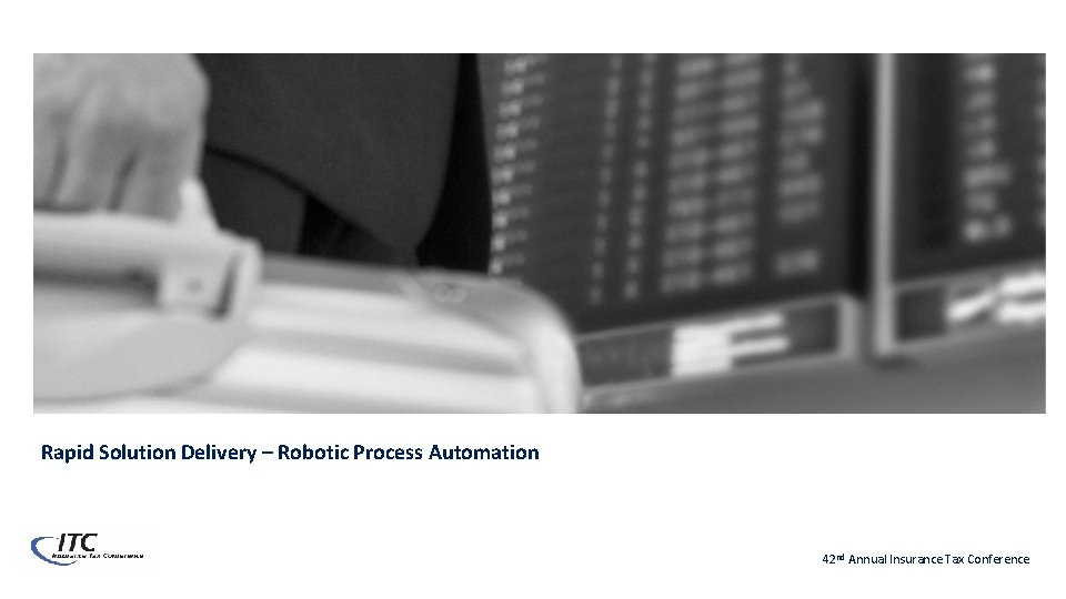Rapid Solution Delivery – Robotic Process Automation 42 nd Annual Insurance Tax Conference