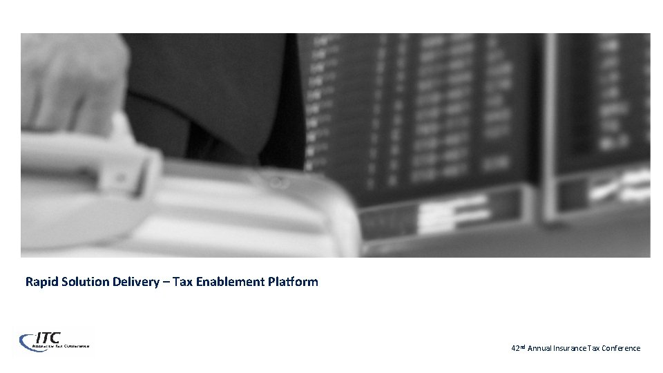 Rapid Solution Delivery – Tax Enablement Platform 42 nd Annual Insurance Tax Conference