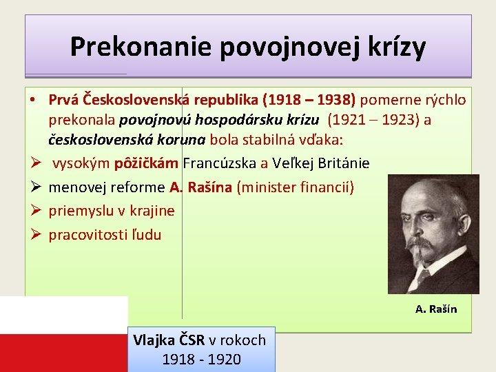 Prekonanie povojnovej krízy • Prvá Československá republika (1918 – 1938) pomerne rýchlo prekonala povojnovú