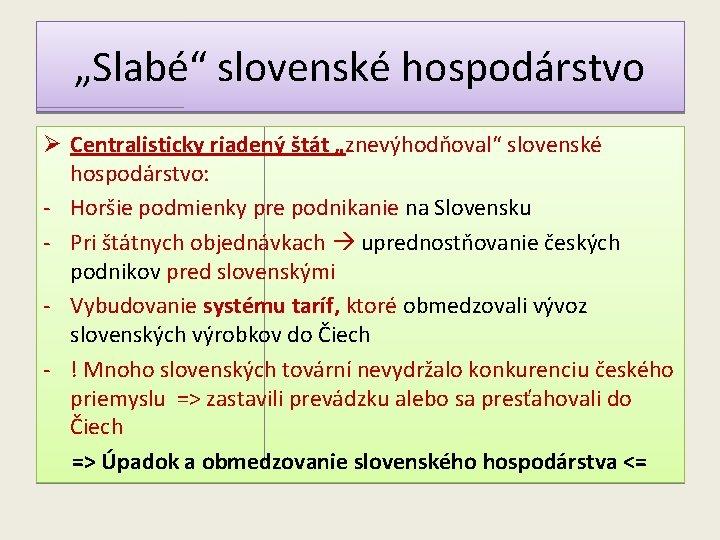 """""""Slabé"""" slovenské hospodárstvo Ø Centralisticky riadený štát """"znevýhodňoval"""" slovenské hospodárstvo: - Horšie podmienky pre"""