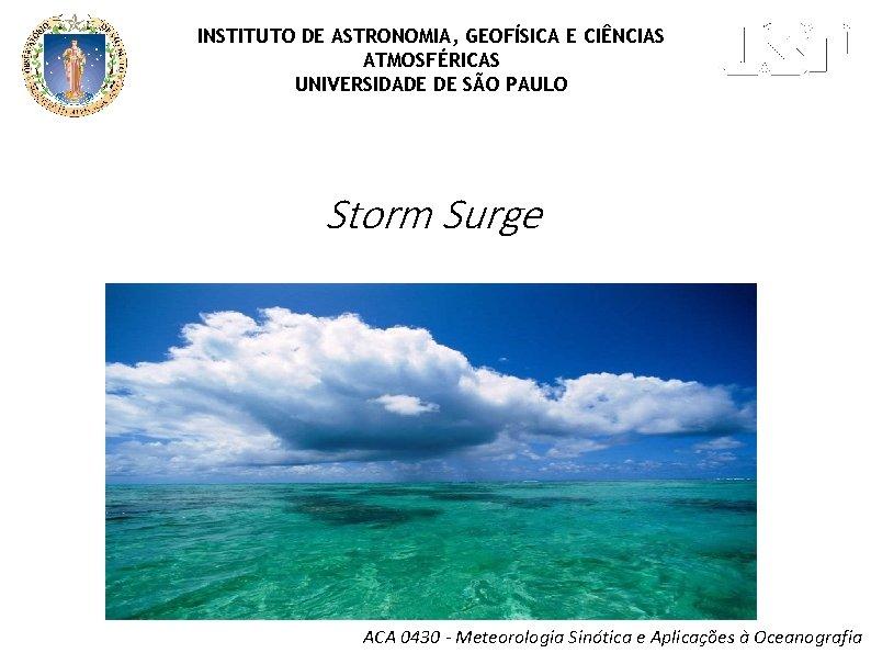 INSTITUTO DE ASTRONOMIA, GEOFÍSICA E CIÊNCIAS ATMOSFÉRICAS UNIVERSIDADE DE SÃO PAULO Storm Surge ACA