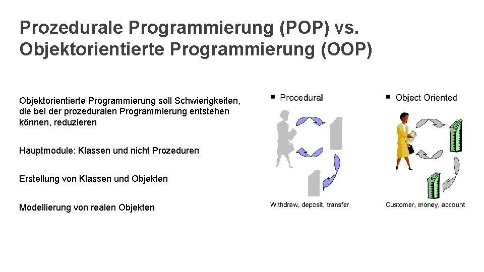 Prozedurale Programmierung (POP) vs. Objektorientierte Programmierung (OOP) Objektorientierte Programmierung soll Schwierigkeiten, die bei der