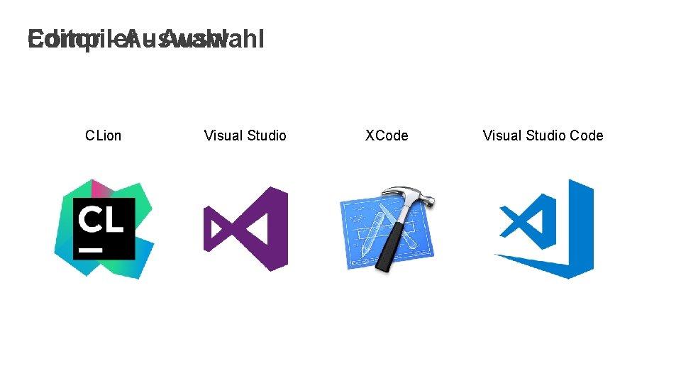 Compiler - Auswahl Editor - Auswahl CLion Visual Studio XCode Visual Studio Code
