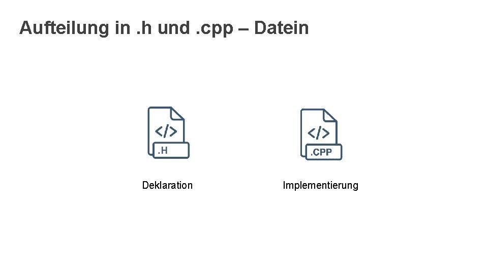 Aufteilung in. h und. cpp – Datein Deklaration Implementierung