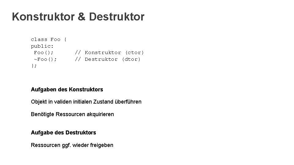 Konstruktor & Destruktor class Foo { public: Foo(); ~Foo(); }; // Konstruktor (ctor) //