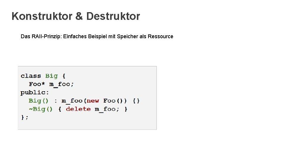 Konstruktor & Destruktor Das RAII-Prinzip: Einfaches Beispiel mit Speicher als Ressource