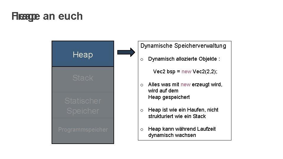 Frage an euch Heap Dynamische Speicherverwaltung Heap Stack Statischer Speicher Programmspeicher o Dynamisch allozierte