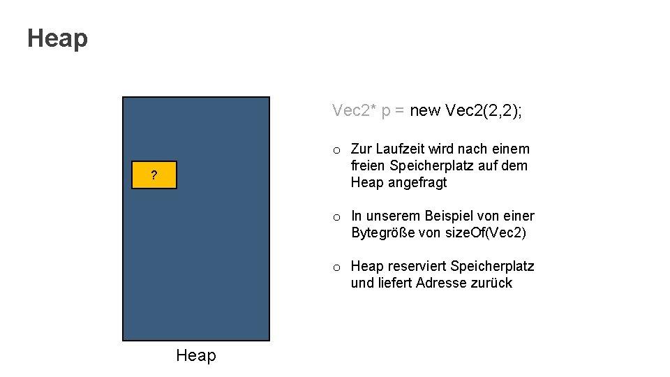 Heap Vec 2* p = new Vec 2(2, 2); o Zur Laufzeit wird nach