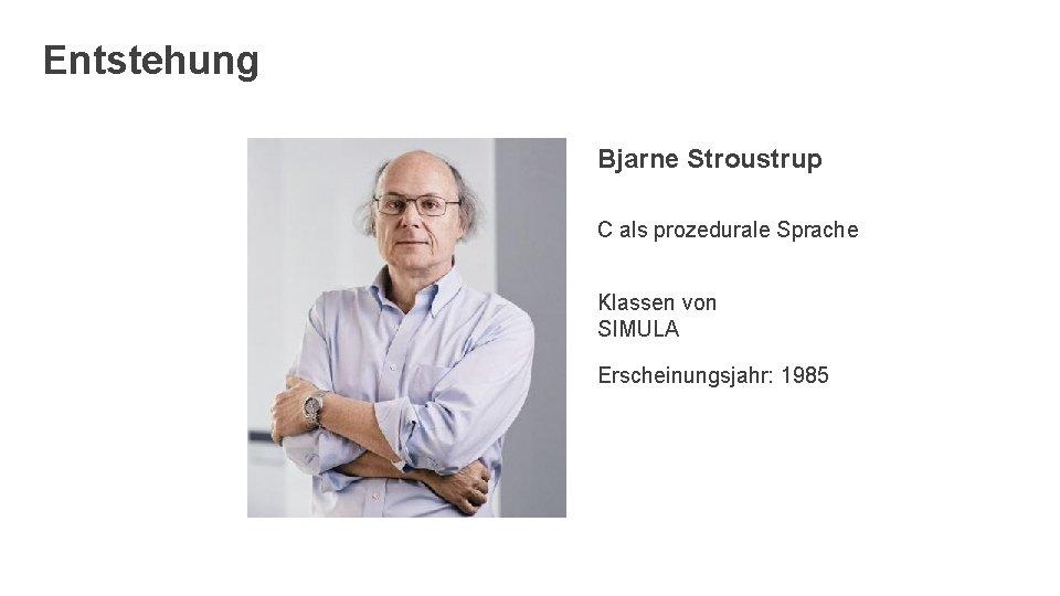 Entstehung Bjarne Stroustrup C als prozedurale Sprache Klassen von SIMULA Erscheinungsjahr: 1985