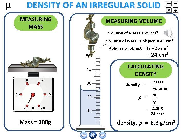 DENSITY OF AN IRREGULAR SOLID MEASURING MASS MEASURING VOLUME Volume of water = 25