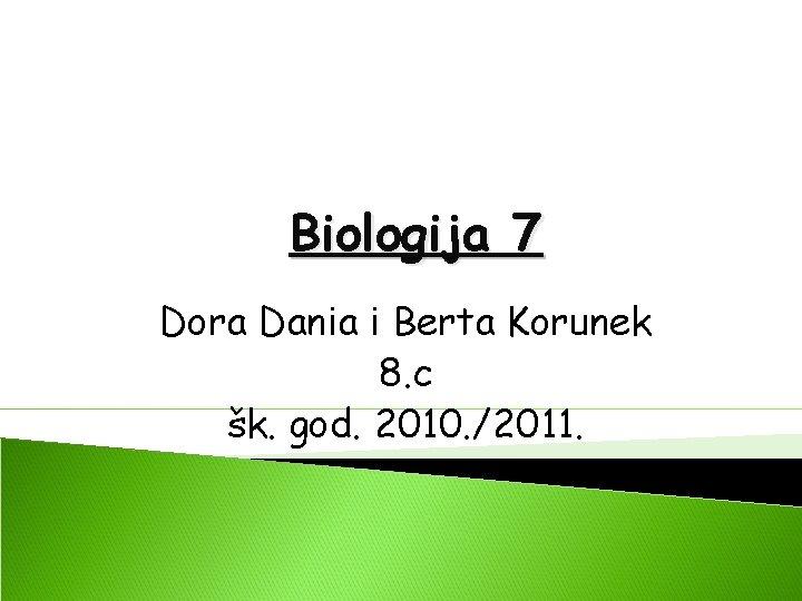 Biologija 7 Dora Dania i Berta Korunek 8. c šk. god. 2010. /2011.