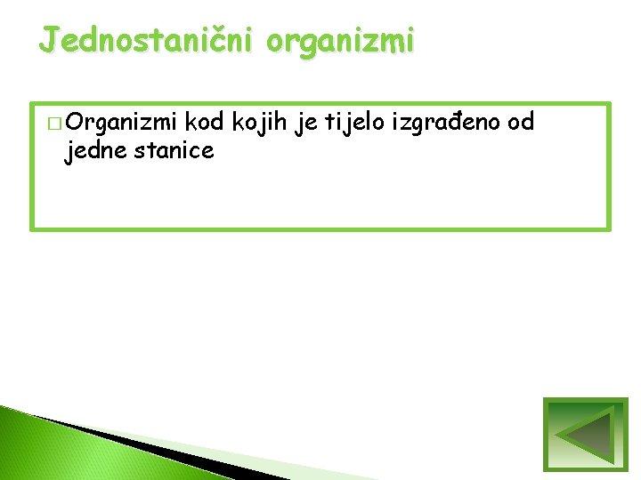 Jednostanični organizmi � Organizmi kod kojih je tijelo izgrađeno od jedne stanice