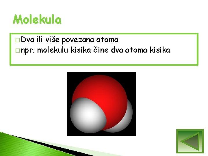 Molekula � Dva ili više povezana atoma � npr. molekulu kisika čine dva atoma