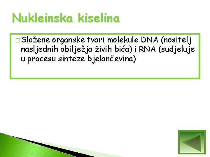 Nukleinska kiselina � Složene organske tvari molekule DNA (nositelj nasljednih obilježja živih bića) i