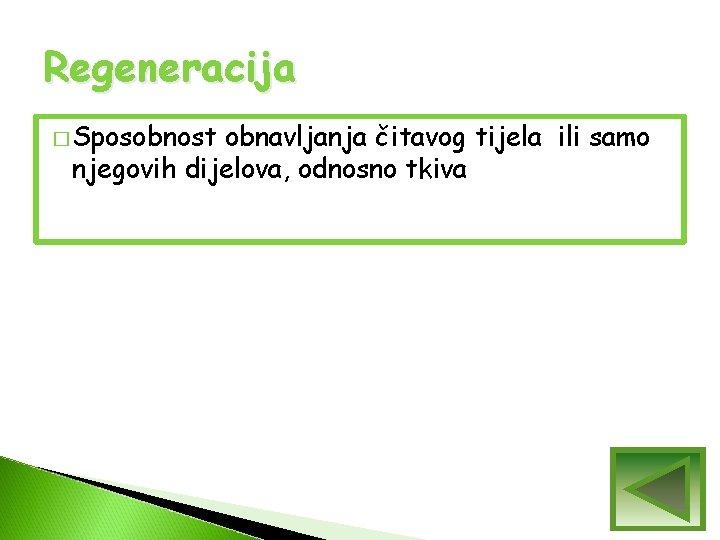 Regeneracija � Sposobnost obnavljanja čitavog tijela ili samo njegovih dijelova, odnosno tkiva