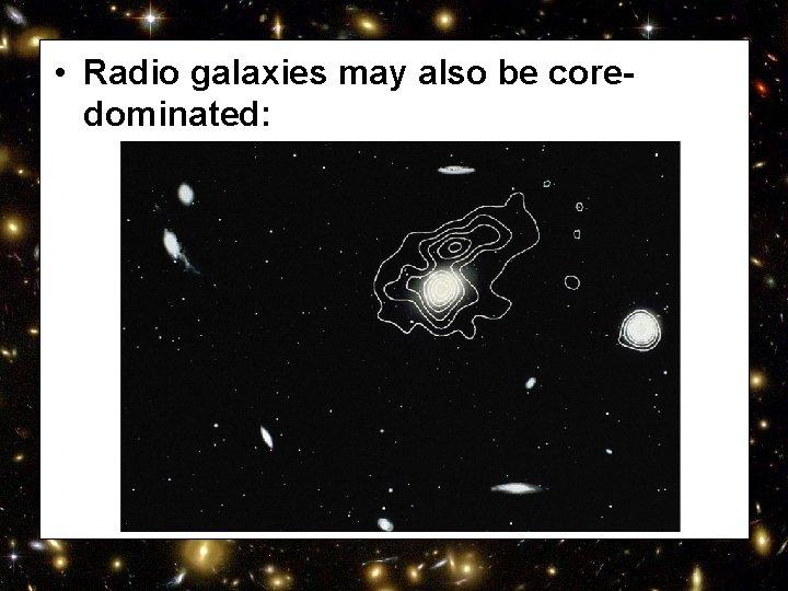 • Radio galaxies may also be coredominated: