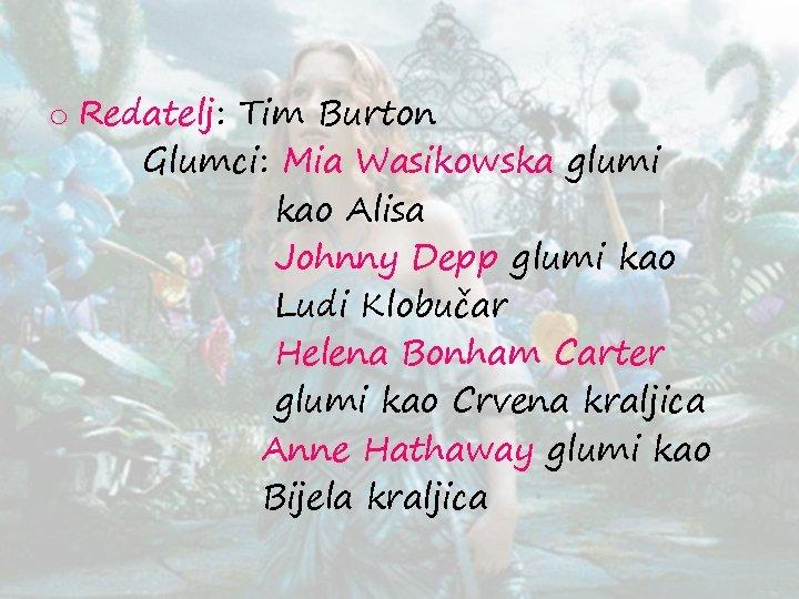o Redatelj: Tim Burton Glumci: Mia Wasikowska glumi kao Alisa Johnny Depp glumi kao