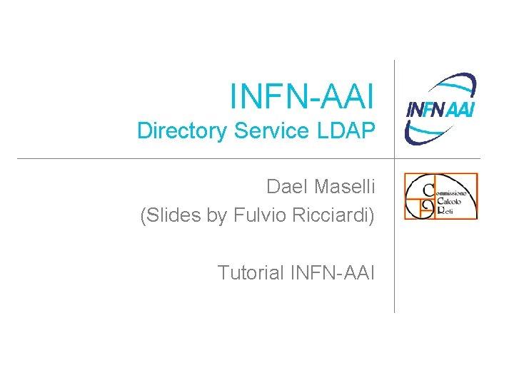 INFN-AAI Directory Service LDAP Dael Maselli (Slides by Fulvio Ricciardi) Tutorial INFN-AAI