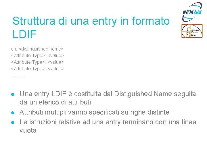 Struttura di una entry in formato LDIF dn: <distinguished name> <Attribute Type>: <value> ………
