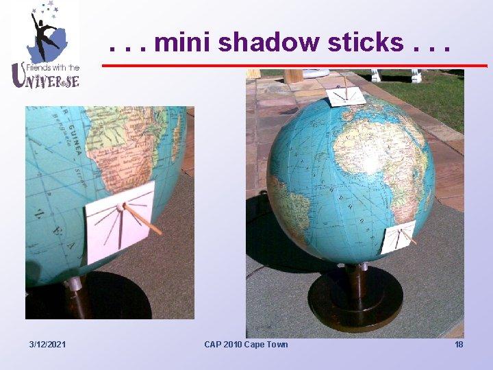 . . . mini shadow sticks. . . 3/12/2021 CAP 2010 Cape Town 18