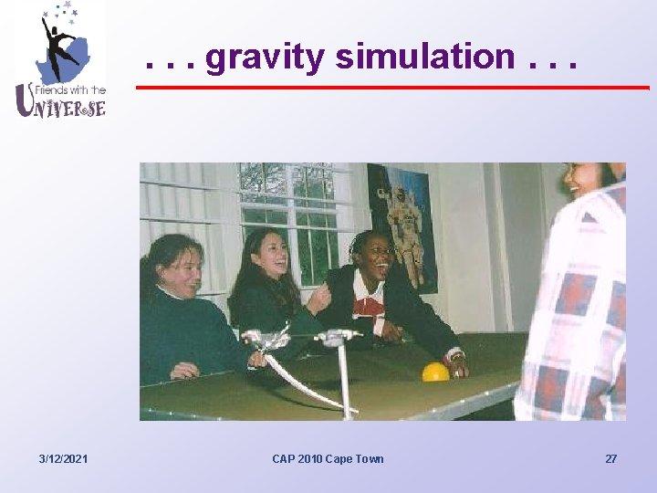. . . gravity simulation. . . 3/12/2021 CAP 2010 Cape Town 27