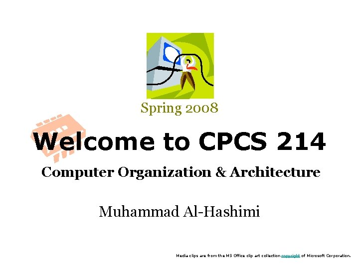 Spring 2008 Welcome to CPCS 214 Computer Organization & Architecture Muhammad Al-Hashimi Media clips