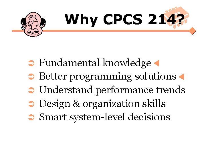 Why CPCS 214? Ü Ü Ü Fundamental knowledge Better programming solutions Understand performance trends