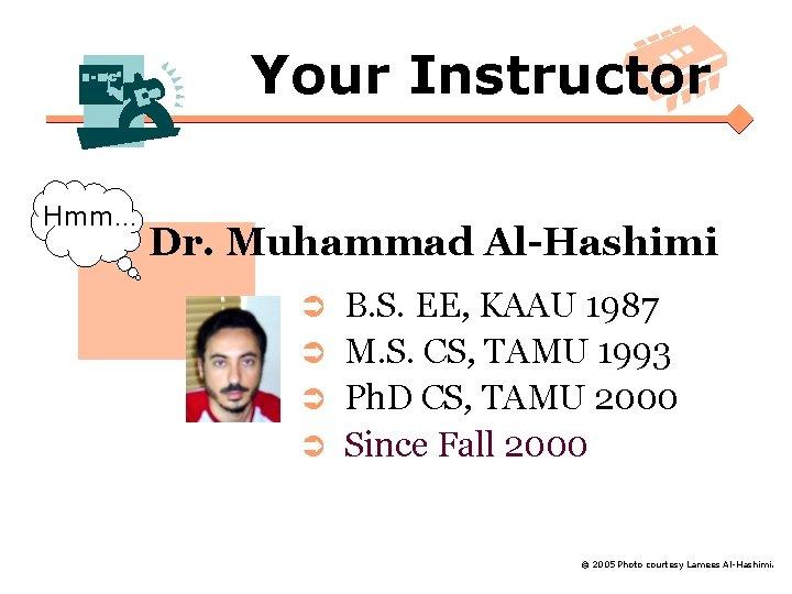 Your Instructor Hmm… Dr. Muhammad Al-Hashimi B. S. EE, KAAU 1987 Ü M. S.