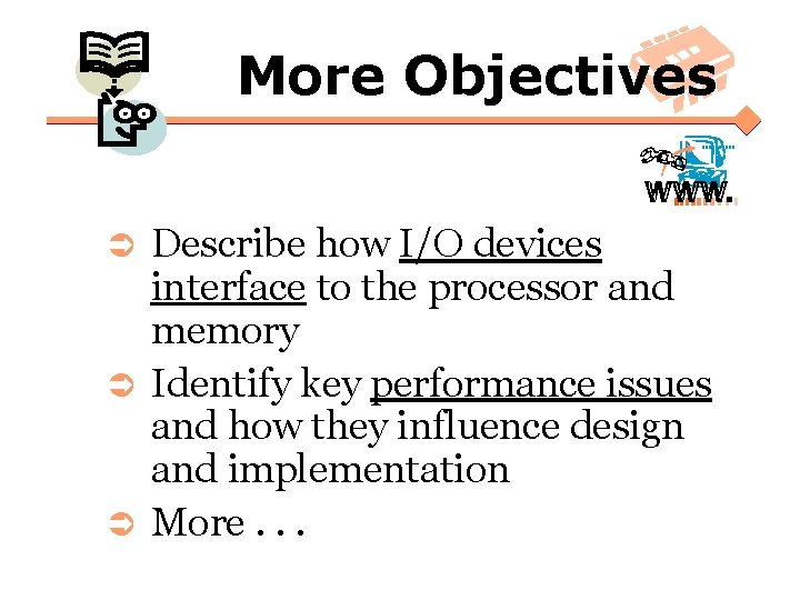 More Objectives Describe how I/O devices interface to the processor and memory Ü Identify