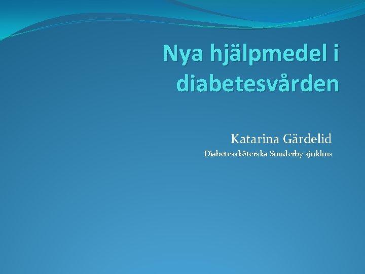 Nya hjälpmedel i diabetesvården Katarina Gärdelid Diabetessköterska Sunderby sjukhus