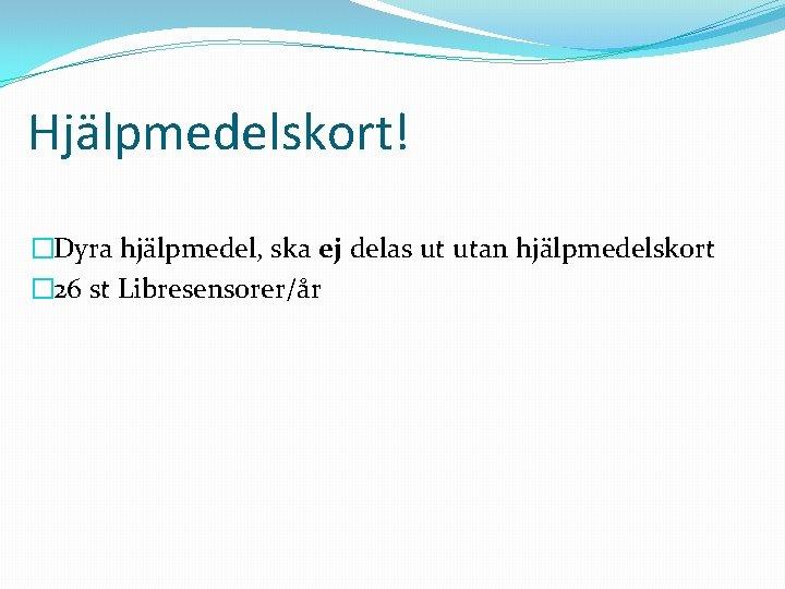 Hjälpmedelskort! �Dyra hjälpmedel, ska ej delas ut utan hjälpmedelskort � 26 st Libresensorer/år