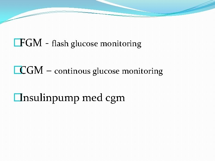 �FGM - flash glucose monitoring �CGM – continous glucose monitoring �Insulinpump med cgm