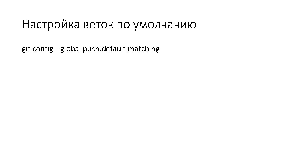 Настройка веток по умолчанию git config --global push. default matching
