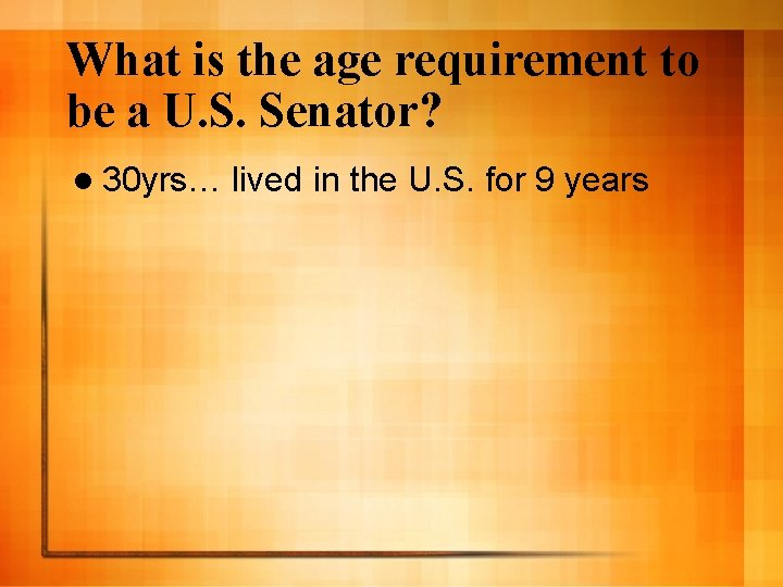 What is the age requirement to be a U. S. Senator? l 30 yrs…