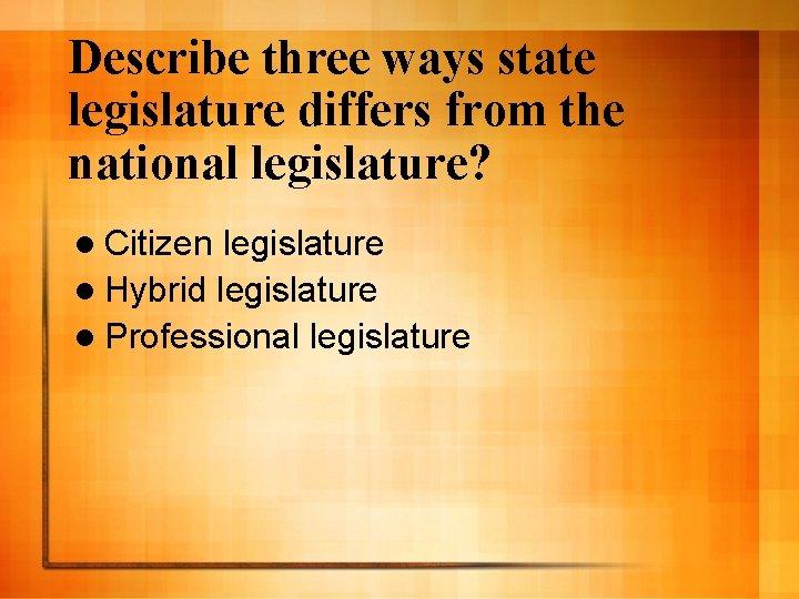 Describe three ways state legislature differs from the national legislature? l Citizen legislature l