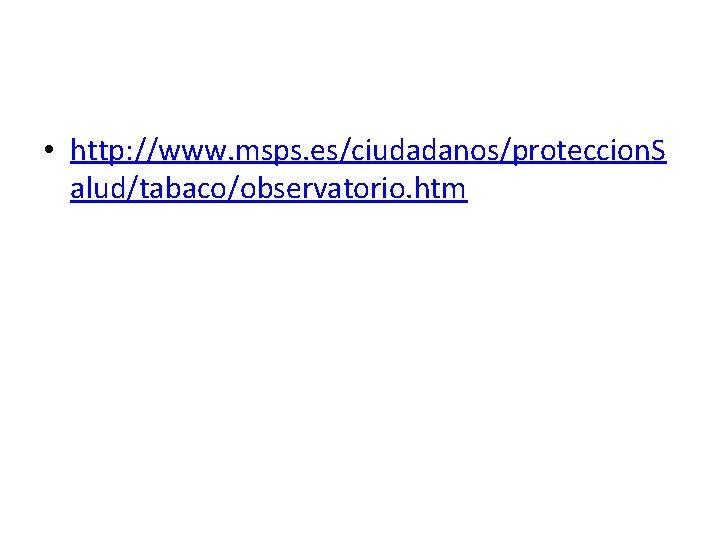 • http: //www. msps. es/ciudadanos/proteccion. S alud/tabaco/observatorio. htm