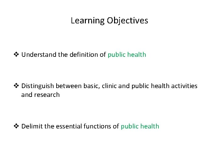 Learning Objectives v Understand the definition of public health v Distinguish between basic, clinic