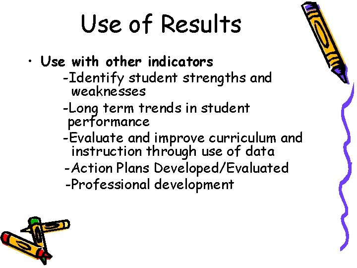 Use of Results • Use with other indicators -Identify student strengths and weaknesses -Long