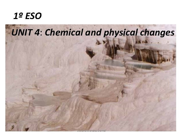 1º ESO UNIT 4: Chemical and physical changes Susana Morales Bernal